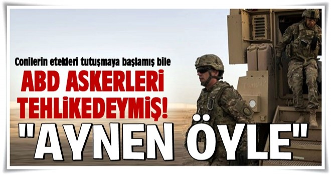 ABD'den Türkiye'ye mesaj: Askerlerimiz tehlikede!