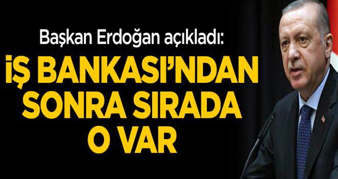 Başkan Erdoğan açıkladı: İş Bankası'ndan sonra sırada o var