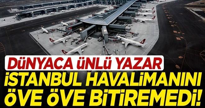 Dünyaca ünlü yazardan İstanbul Havalimanı yazısı! Öve öve bitiremedi