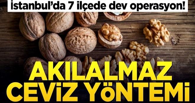 İstanbul'da 7 ilçede dev operasyon! Akılalmaz ceviz yöntemi