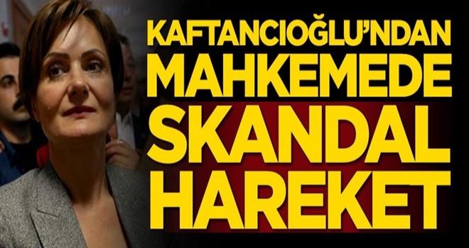 Canan Kaftancıoğlu'ndan mahkemede skandal hareket