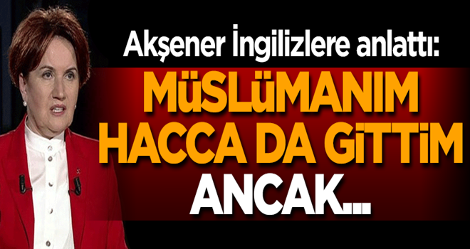 Akşener: Müslümanım, Hacca da gittim, ancak...