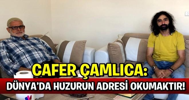 CAFER ÇAMLICA: DÜNYA'DA HUZURUN ADRESİ OKUMAKTIR!
