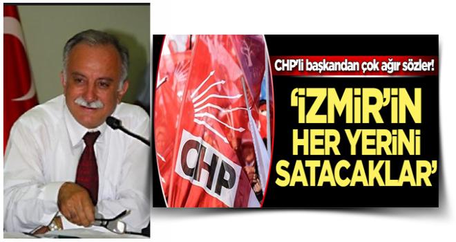 CHP'li başkandan partisine çok ağır sözler! 'İzmir'i parsel parsel satacaklar'