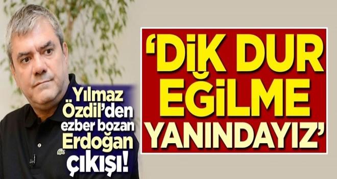 Yılmaz Özdil'den ezber bozan Erdoğan çıkışı! 'Dik dur eğilme, yanındayız'