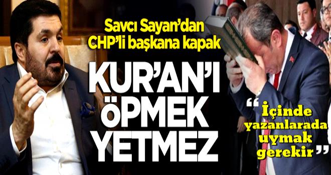 Savcı Sayan'dan CHP'li belediye başkanına kapak: Kur'an'ı öpmek yetmez!