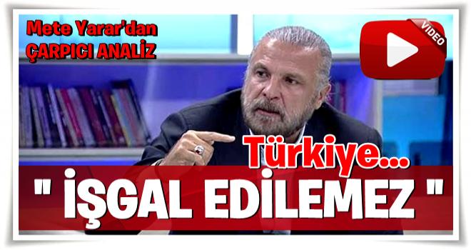 Türkiye işgal edilebilir mi? Mete Yarar'dan çarpıcı analiz