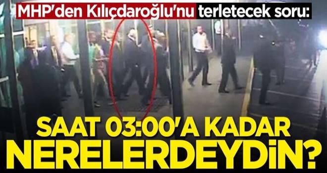 MHP'den Kılıçdaroğlu'na zor soru: Saat 03.00'a kadar neredeydin?