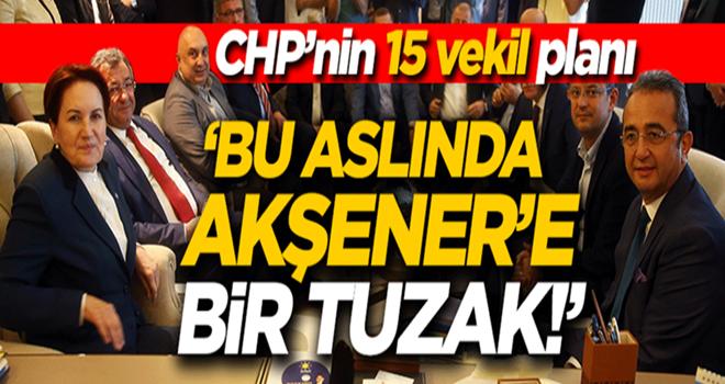CHP'nin '15 vekil' planı! 'Aslında Akşener'e tuzak kurdular'