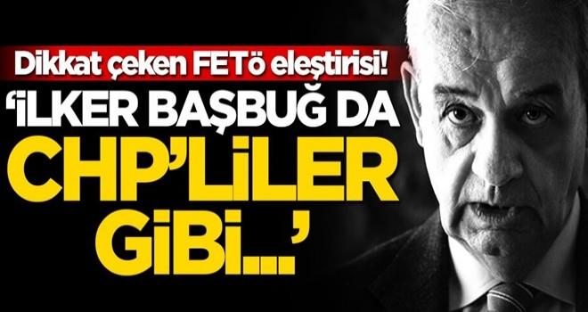 Dikkat çeken FETÖ eleştirisi: İlker Başbuğ'da CHP'liler gibi...