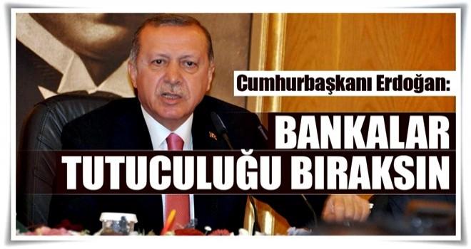 Bankalar tutuculuğu bıraksın