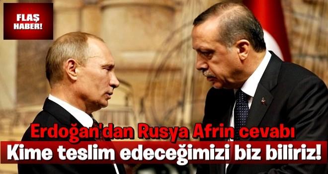 Erdoğan'dan Rusya'nın Afrin açıklamasına cevap: Kime teslim edeceğimizi biz biliriz!