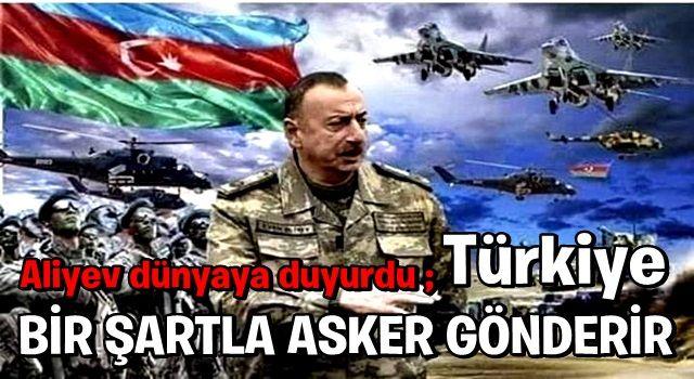 Aliyev dünyaya duyurdu: Türkiye bir şartla asker gönderir