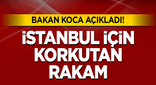 Bakan Koca'dan son dakika açıklaması: İstanbul'da vaka sayısı...