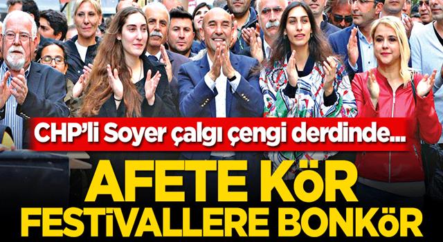 Afete kör festivallere bonkör! CHP'li Soyer çalgı çengi derdinde...