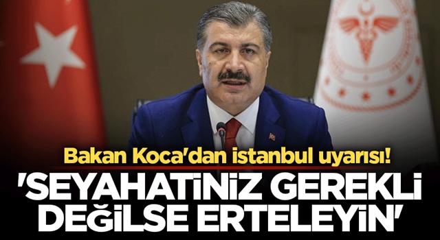Bakan Koca'dan istanbul uyarısı! 'Seyahatiniz gerekli değilse erteleyin'