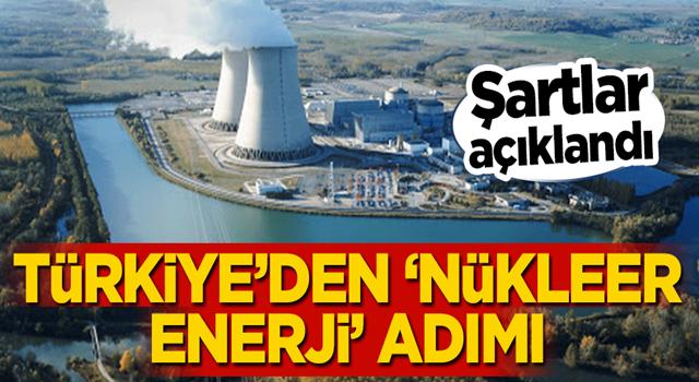 Şartlar açıklandı! Türkiye'den 'nükleer enerji' adımı