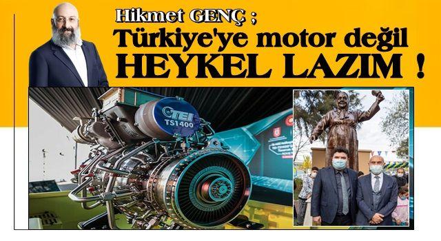 Türkiye'ye motor değil heykel lazım!..
