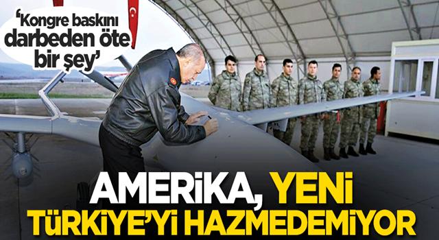 Amerika, yeni Türkiye'yi hazmedemiyor! 'Kongre baskını darbeden öte bir şey'