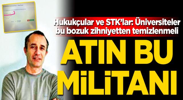 Hukukçular ve STK'lar: Üniversiteler bu bozuk zihniyetten temizlenmeli Atın bu militanı!