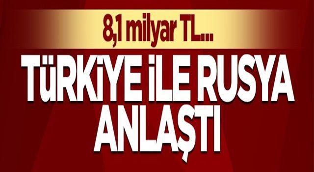 Türkiye ile Rusya anlaştı! 8,1 milyar lira...