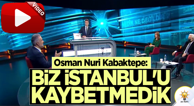 Osman Nuri Kabaktepe: Biz İstanbul'u kaybetmedik