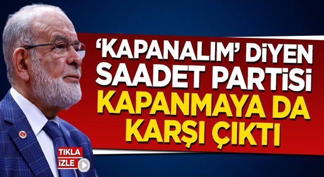 'Kapanalım' diyen Saadet Partisi şimdi de kapanmaya karşı!