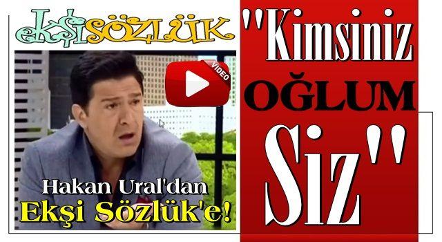 Hakan Ural'dan Ekşi Sözlük'e! 'Kimsiniz oğlum siz?'