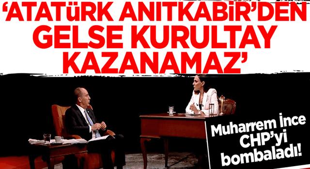 Muharrem İnce'den CHP'ye demokrasi tepkisi: Atatürk Anıtkabir'den gelse kurultay kazanamaz!
