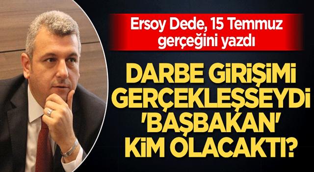 Ersoy Dede'den çarpıcı yazı Darbe girişimi gerçekleşseydi başbakan kim olacaktı?