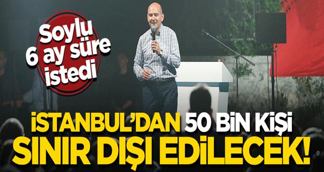 Soylu açıkladı: İstanbul'dan 50 bin kişi sınır dışı edilecek!