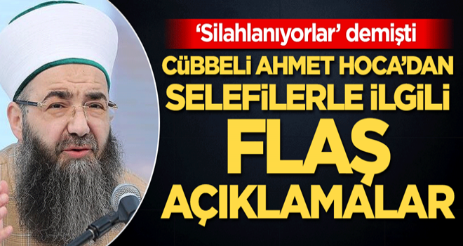 Cübbeli Ahmet Hoca'dan Selefilerle ilgili flaş açıklamalar!