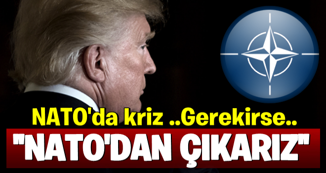 Trump'tan Kriz Çıkaracak Tehdit: NATO'dan Ayrılırız