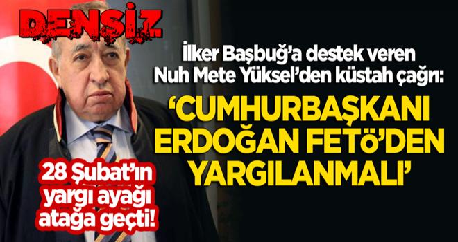 28 Şubat'ın yargı ayağı atağa geçti! Nuh Mete Yüksel'den küstah çağrı: Cumhurbaşkanı Erdoğan FETÖ'den yargılanmalı