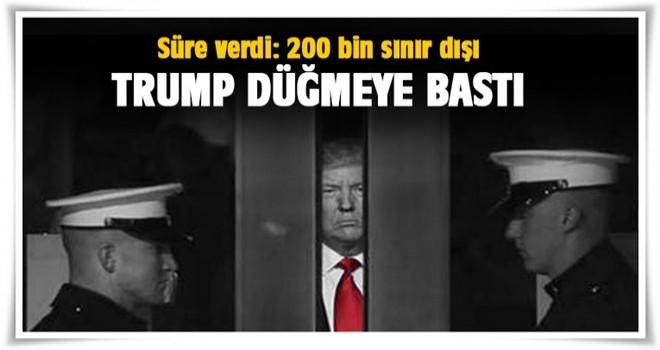 Trump düğmeye bastı... Süre verdi: 200 bin sınır dışı