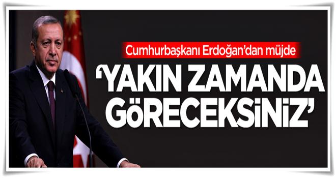 Erdoğan'dan müjde: Yakın zamanda göreceksiniz