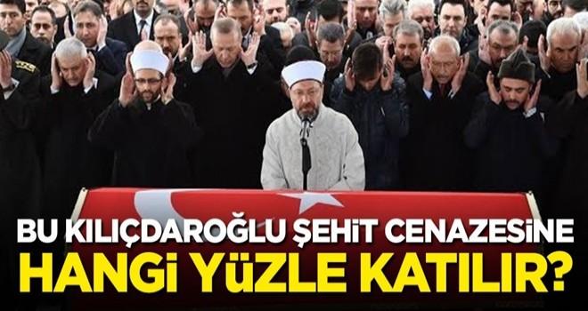 Bu Kılıçdaroğlu, şehit cenazesine hangi yüzle katılır?