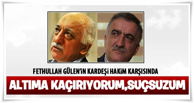 Fethullah Gülen'in kardeşi hakim karşısında