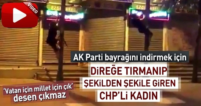 AK Parti bayrağını indirmek için direğe tırmanan CHP'li kadın .