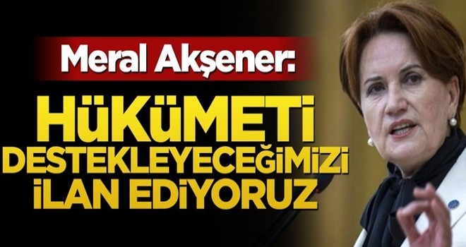 Meral Akşener: Hükümeti destekleyeceğimizi ilan ediyoruz
