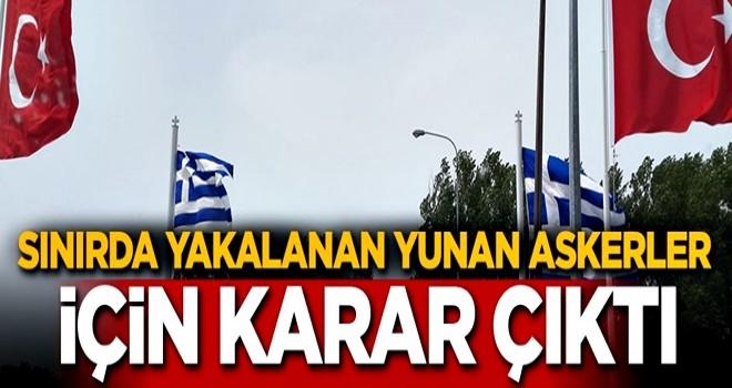 Türk topraklarında yakalanan Yunan askerler için karar çıktı