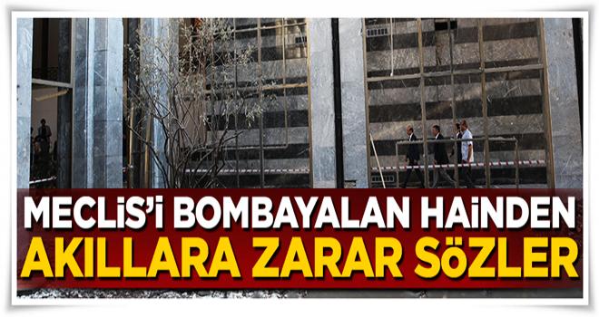 15 Temmuz'da Meclis'i bombalayan hainden akıllara zarar sözler