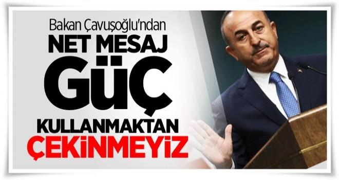 Bakan Çavuşoğlu'ndan net mesaj: Güç kullanmaktan çekinmeyiz