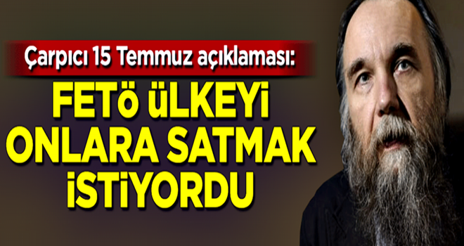 Dugin: FETÖ ülkeyi Amerikalılara satmak istiyordu
