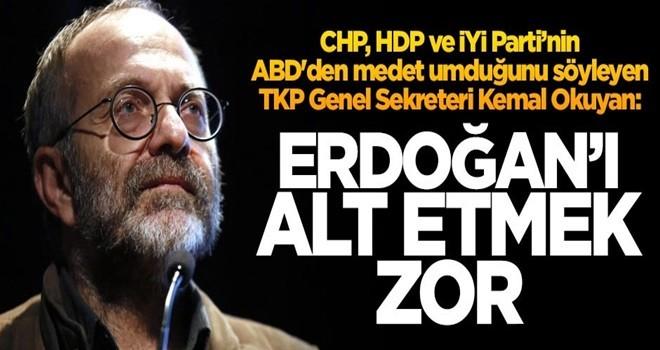 CHP, HDP ve İYİ Parti'nin ABD'den medet umduğunu söyleyen TKP Genel Sekreteri Kemal Okuyan: Erdoğan'ı alt etmek zor