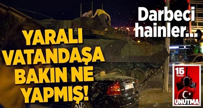 Darbeci alçaklar yaralı vatandaşı tekmelemiş! .