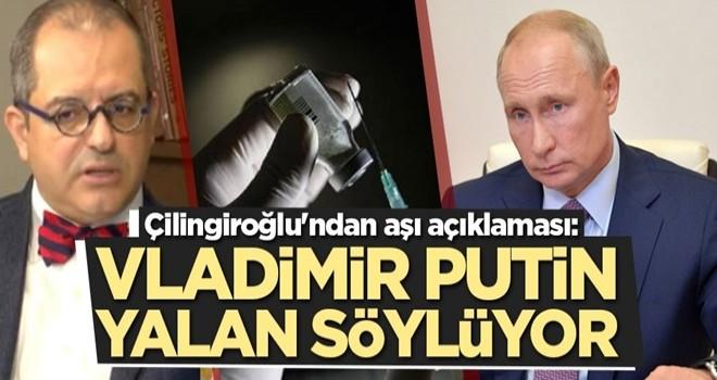 Çilingiroğlu'ndan aşı açıklaması: Putin yalan söylüyor