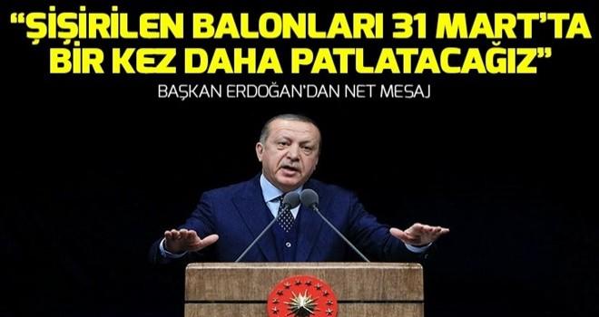 Başkan Erdoğan: Şişirilen balonları 31 Mart'ta bir kez daha patlatacağız .