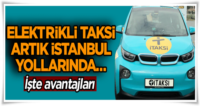 Elektrikli taksi artık İstanbul yollarında… İşte avantajları