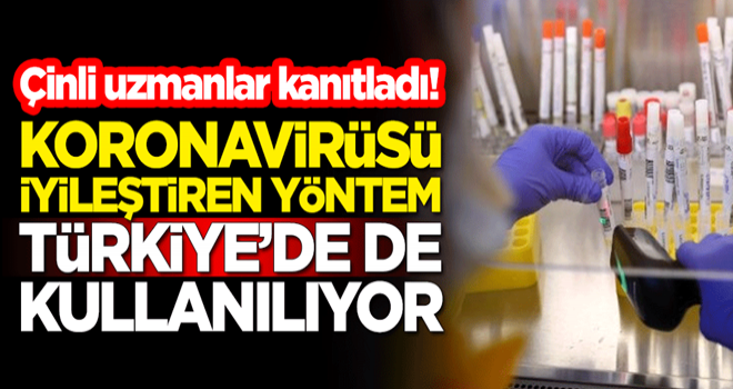 Çinli uzmanlar, Türkiye'de de kullanılan yöntemin koronavirüsü iyileştirdiğini kanıtladı